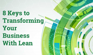 8 Keys to Transforming Your Business With Lean